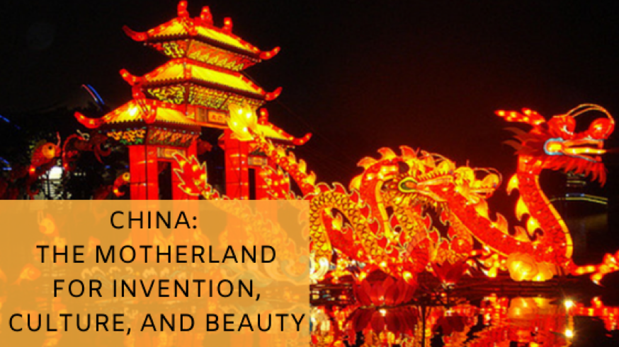 China: The Motherland for Invention, Culture, and Beauty